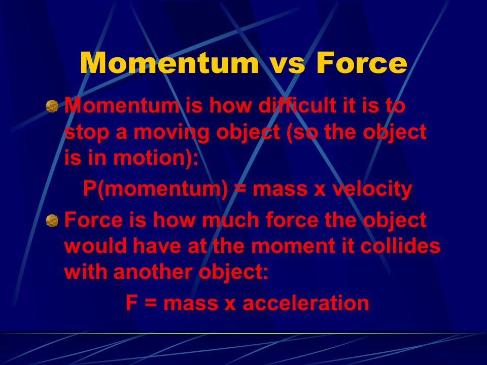 Momentum vs Force Momentum is how difficult it is to stop a moving object (so the object is in motion): P(momentum) = mass x velocity Force is how muc