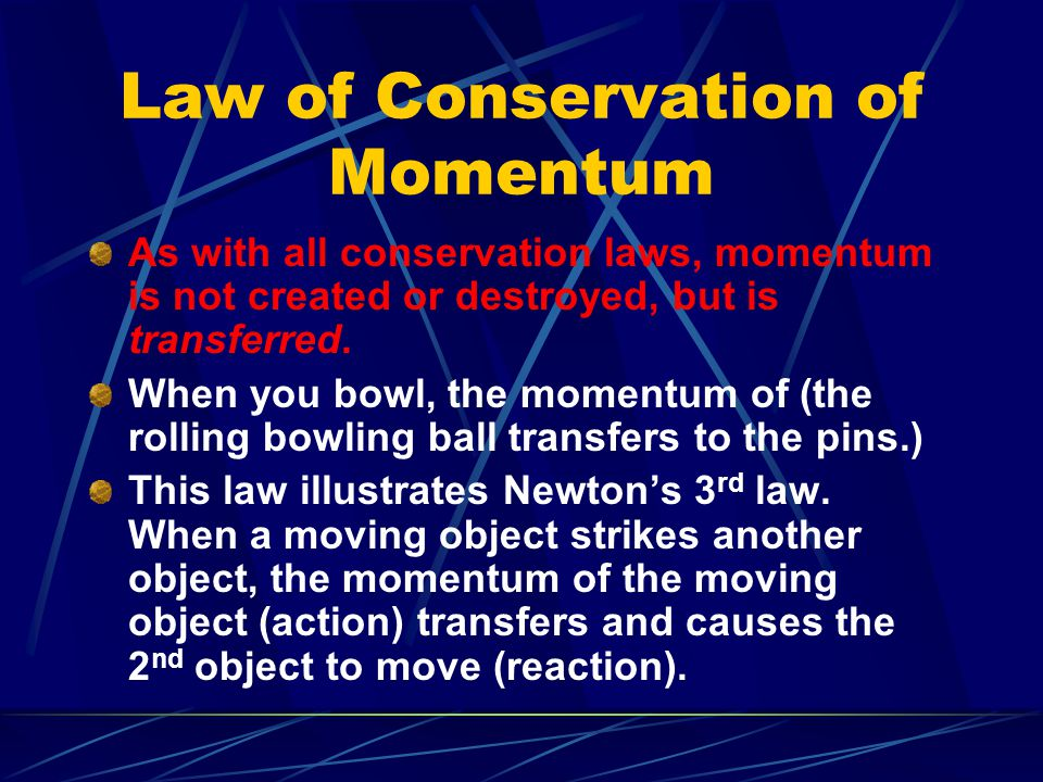 Law of Conservation of Momentum As with all conservation laws, momentum is not created or destroyed, but is transferred. When you bowl, the momentum o