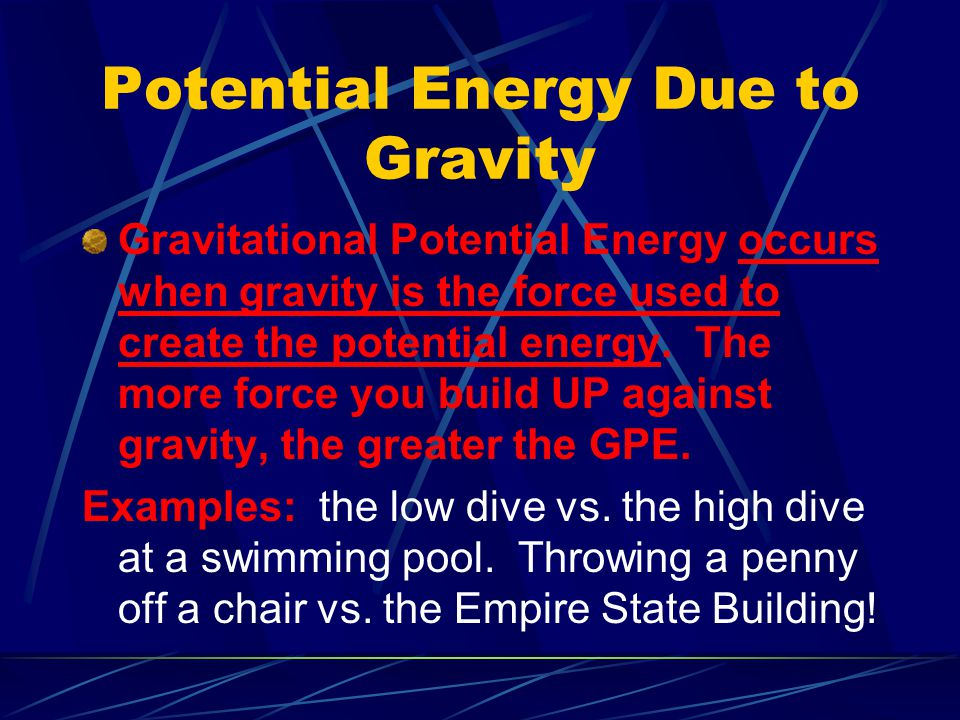 Potential Energy Due to Gravity Gravitational Potential Energy occurs when gravity is the force used to create the potential energy. The more force yo