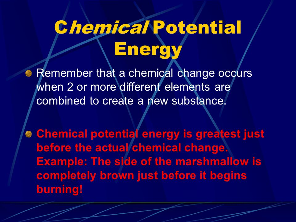 Chemical Potential Energy Remember that a chemical change occurs when 2 or more different elements are combined to create a new substance. Chemical po