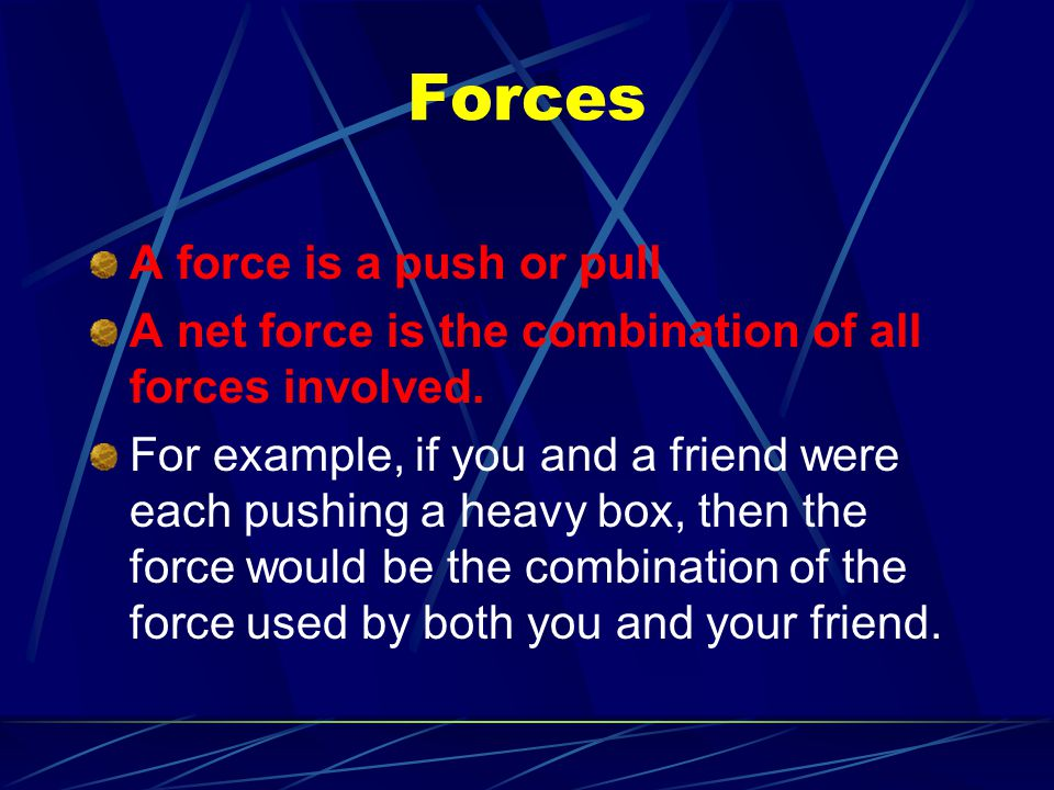 Forces A force is a push or pull A net force is the combination of all forces involved. For example, if you and a friend were each pushing a heavy box