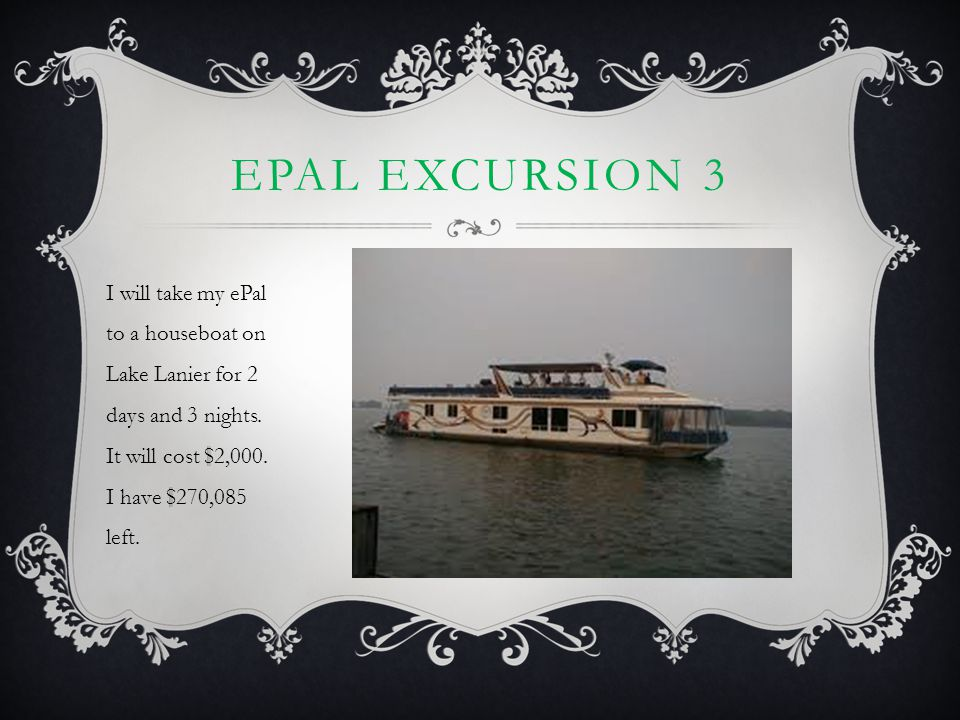 EPAL EXCURSION 3 I will take my ePal to a houseboat on Lake Lanier for 2 days and 3 nights. It will cost $2,000. I have $270,085 left.