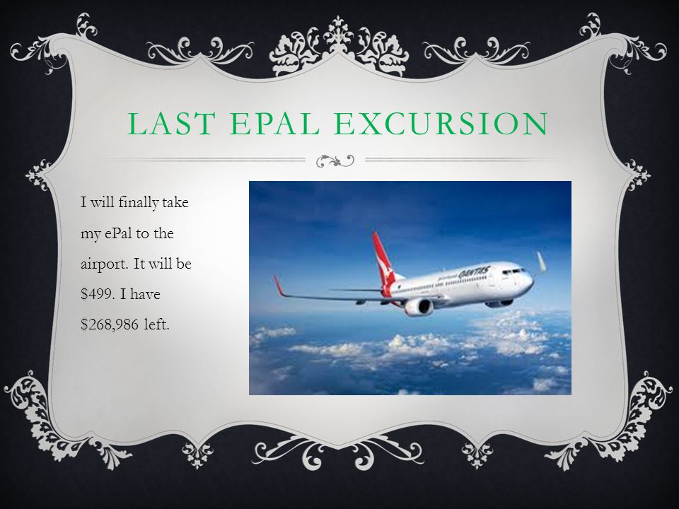 LAST EPAL EXCURSION I will finally take my ePal to the airport. It will be $499. I have $268,986 left.
