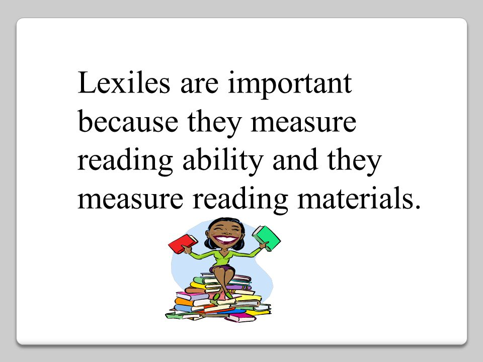 Lexiles are important because they measure reading ability and they measure reading materials.