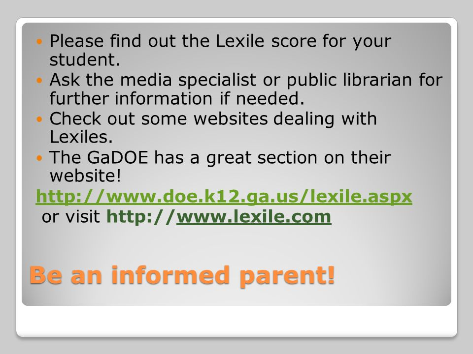 Be an informed parent! Please find out the Lexile score for your student. Ask the media specialist or public librarian for further information if need