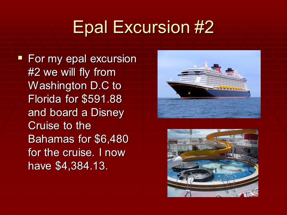 Epal Excursion #2  For my epal excursion #2 we will fly from Washington D.C to Florida for $591.88 and board a Disney Cruise to the Bahamas for $6,480 for the cruise.