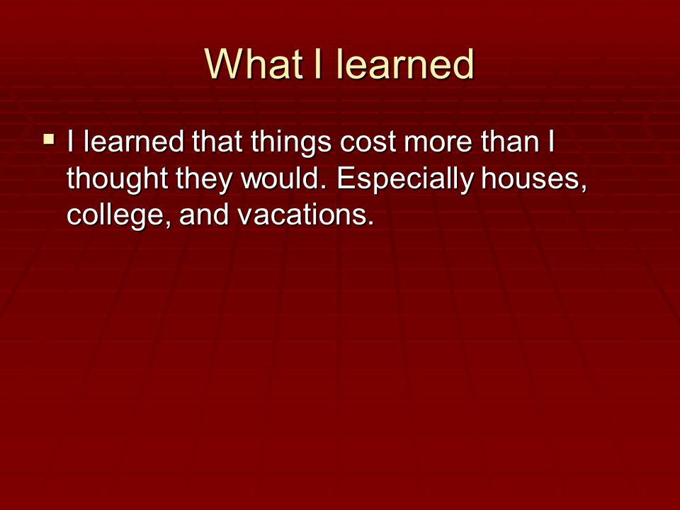 What I learned  I learned that things cost more than I thought they would.