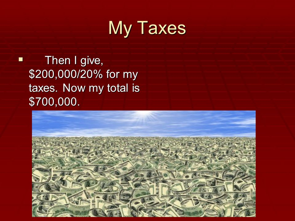 My Taxes  Then I give, $200,000/20% for my taxes. Now my total is $700,000.