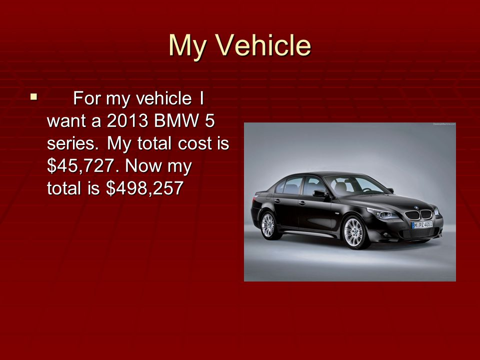 My Vehicle  For my vehicle I want a 2013 BMW 5 series.