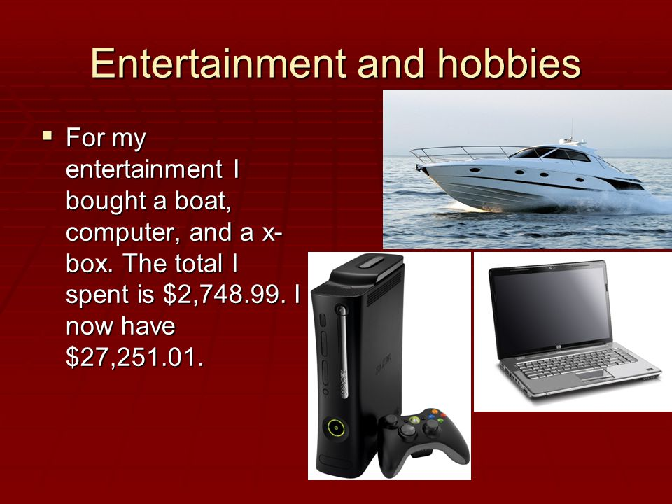 Entertainment and hobbies  For my entertainment I bought a boat, computer, and a x- box.