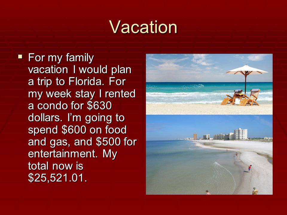 Vacation  For my family vacation I would plan a trip to Florida.
