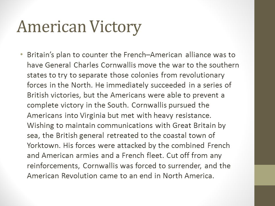 American Victory Britain's plan to counter the French–American alliance was to have General Charles Cornwallis move the war to the southern states to try to separate those colonies from revolutionary forces in the North.
