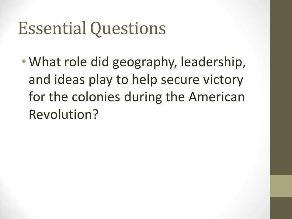 Essential Questions What role did geography, leadership, and ideas play to help secure victory for the colonies during the American Revolution?