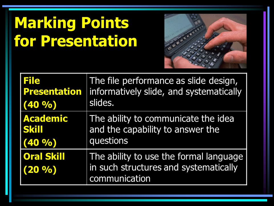 Marking Points for Presentation File Presentation (40 %) The file performance as slide design, informatively slide, and systematically slides.
