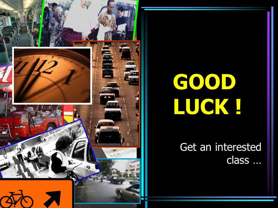 GOOD LUCK ! Get an interested class …