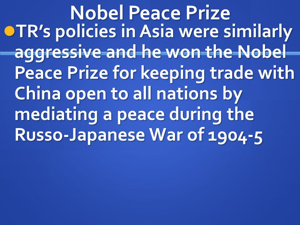 Nobel Peace Prize TR's policies in Asia were similarly aggressive and he won the Nobel Peace Prize for keeping trade with China open to all nations by
