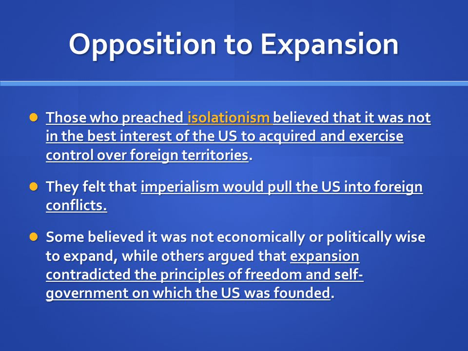 Opposition to Expansion Those who preached isolationism believed that it was not in the best interest of the US to acquired and exercise control over