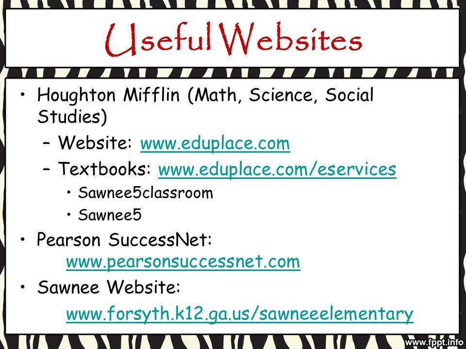 Useful Websites Houghton Mifflin (Math, Science, Social Studies) –Website: www.eduplace.comwww.eduplace.com –Textbooks: www.eduplace.com/eserviceswww.eduplace.com/eservices Sawnee5classroom Sawnee5 Pearson SuccessNet: www.pearsonsuccessnet.com www.pearsonsuccessnet.com Sawnee Website: www.forsyth.k12.ga.us/sawneeelementary