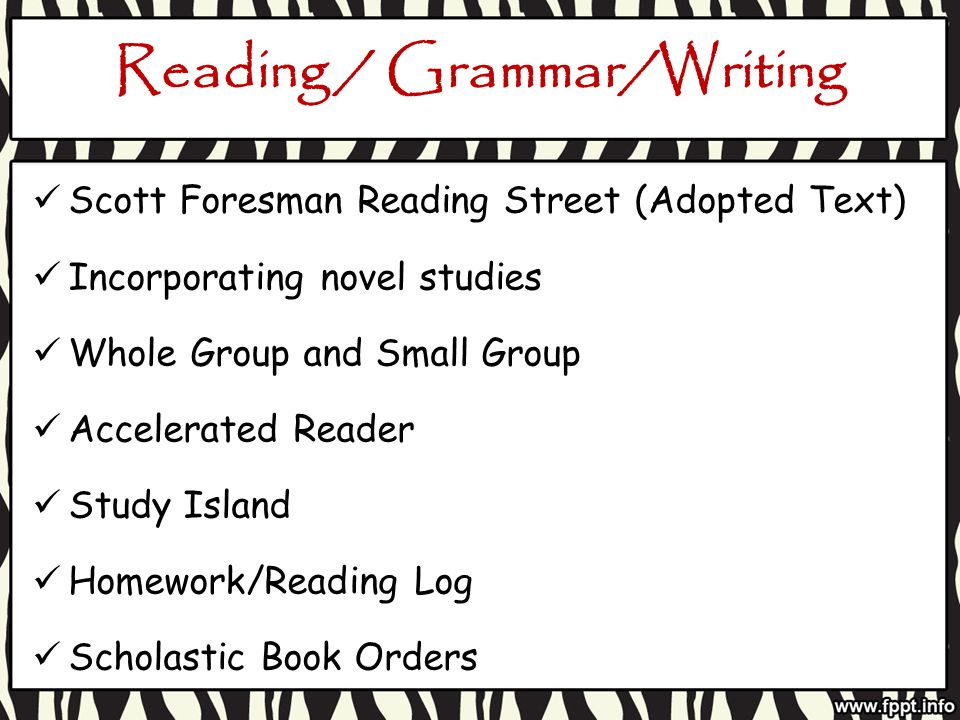Reading / Grammar/Writing Scott Foresman Reading Street (Adopted Text) Incorporating novel studies Whole Group and Small Group Accelerated Reader Study Island Homework/Reading Log Scholastic Book Orders
