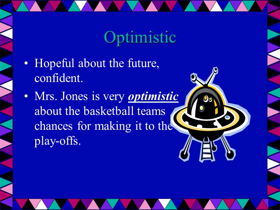 Optimistic Hopeful about the future, confident. Mrs. Jones is very optimistic about the basketball teams chances for making it to the play-offs.