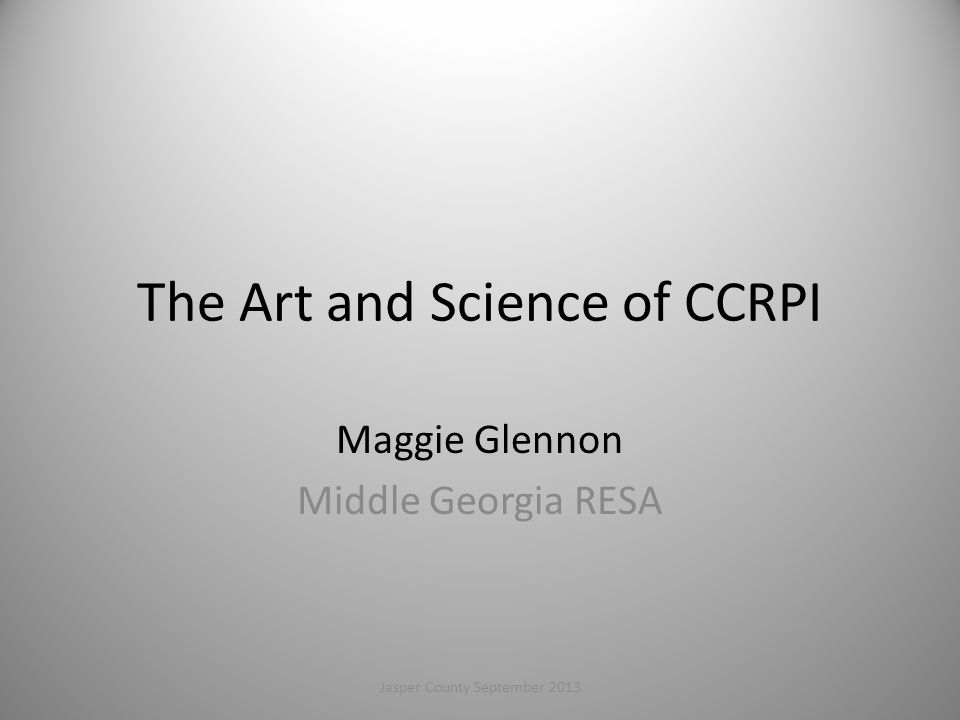 The Art and Science of CCRPI Maggie Glennon Middle Georgia RESA 1Jasper County September 2013