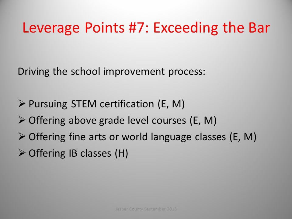 Leverage Points #7: Exceeding the Bar Driving the school improvement process:  Pursuing STEM certification (E, M)  Offering above grade level courses (E, M)  Offering fine arts or world language classes (E, M)  Offering IB classes (H) 105Jasper County September 2013