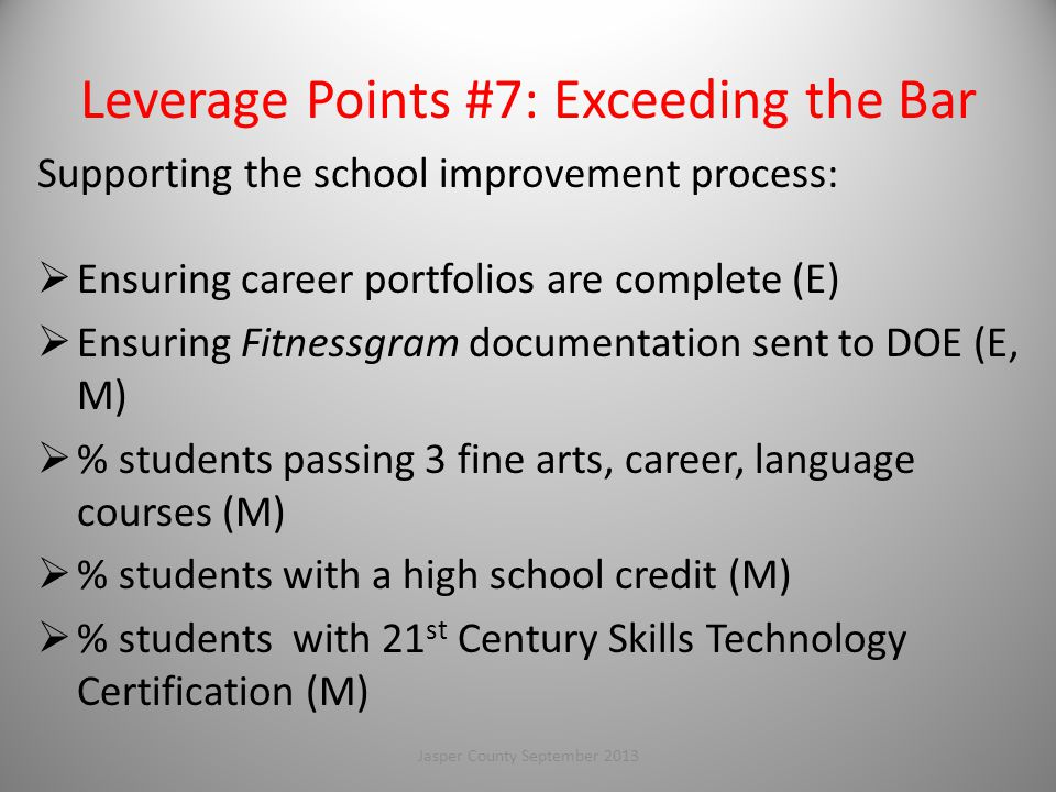 Leverage Points #7: Exceeding the Bar Supporting the school improvement process:  Ensuring career portfolios are complete (E)  Ensuring Fitnessgram documentation sent to DOE (E, M)  % students passing 3 fine arts, career, language courses (M)  % students with a high school credit (M)  % students with 21 st Century Skills Technology Certification (M) 106Jasper County September 2013