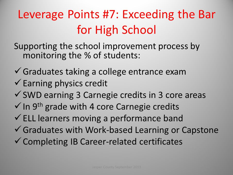 Leverage Points #7: Exceeding the Bar for High School Supporting the school improvement process by monitoring the % of students: Graduates taking a college entrance exam Earning physics credit SWD earning 3 Carnegie credits in 3 core areas In 9 th grade with 4 core Carnegie credits ELL learners moving a performance band Graduates with Work-based Learning or Capstone Completing IB Career-related certificates 107Jasper County September 2013