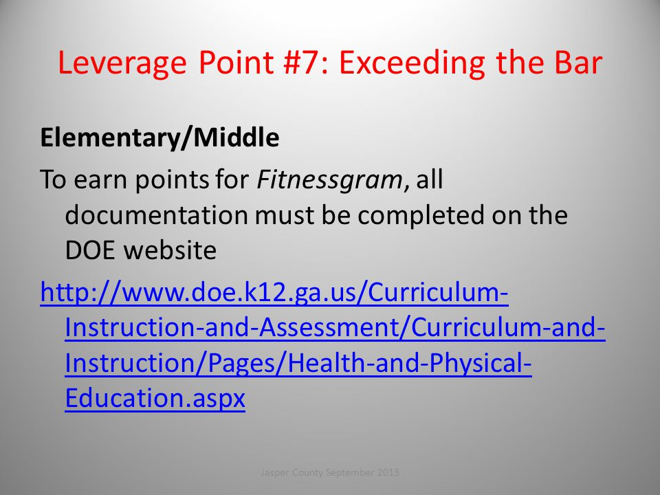 Leverage Point #7: Exceeding the Bar Elementary/Middle To earn points for Fitnessgram, all documentation must be completed on the DOE website http://www.doe.k12.ga.us/Curriculum- Instruction-and-Assessment/Curriculum-and- Instruction/Pages/Health-and-Physical- Education.aspx 109Jasper County September 2013
