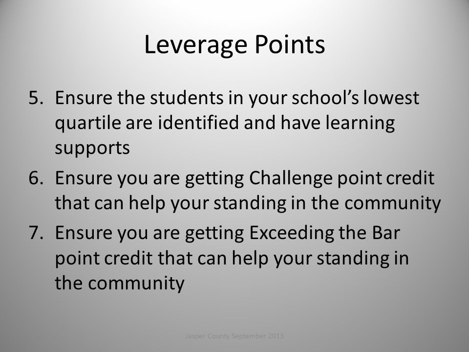 Leverage Points 5.Ensure the students in your school's lowest quartile are identified and have learning supports 6.Ensure you are getting Challenge point credit that can help your standing in the community 7.Ensure you are getting Exceeding the Bar point credit that can help your standing in the community Jasper County September 2013116