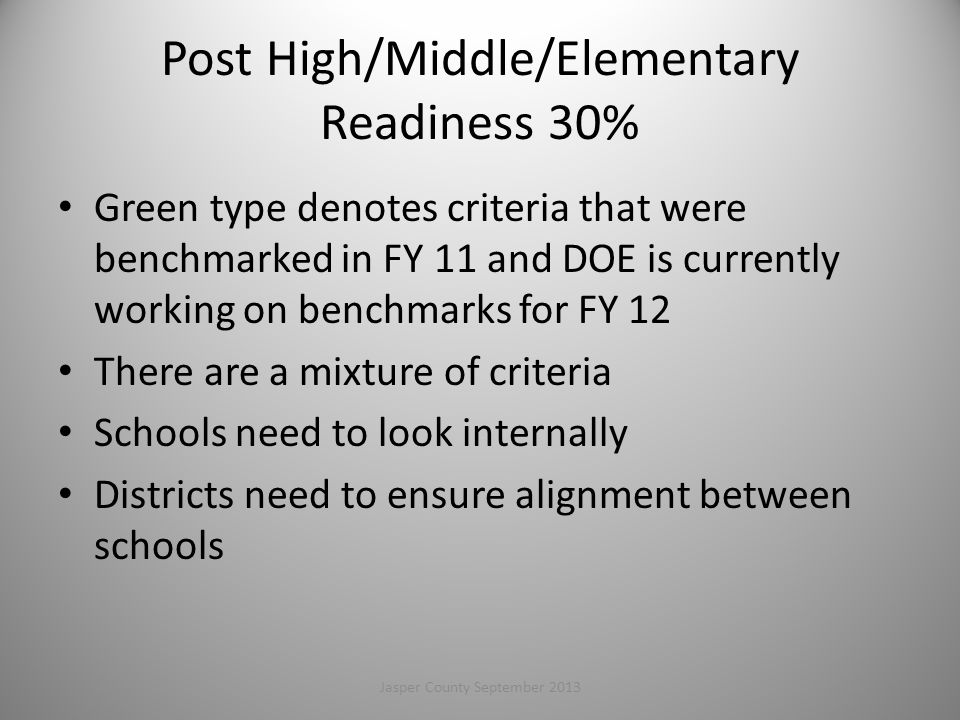 Post High/Middle/Elementary Readiness 30% Green type denotes criteria that were benchmarked in FY 11 and DOE is currently working on benchmarks for FY 12 There are a mixture of criteria Schools need to look internally Districts need to ensure alignment between schools 43Jasper County September 2013