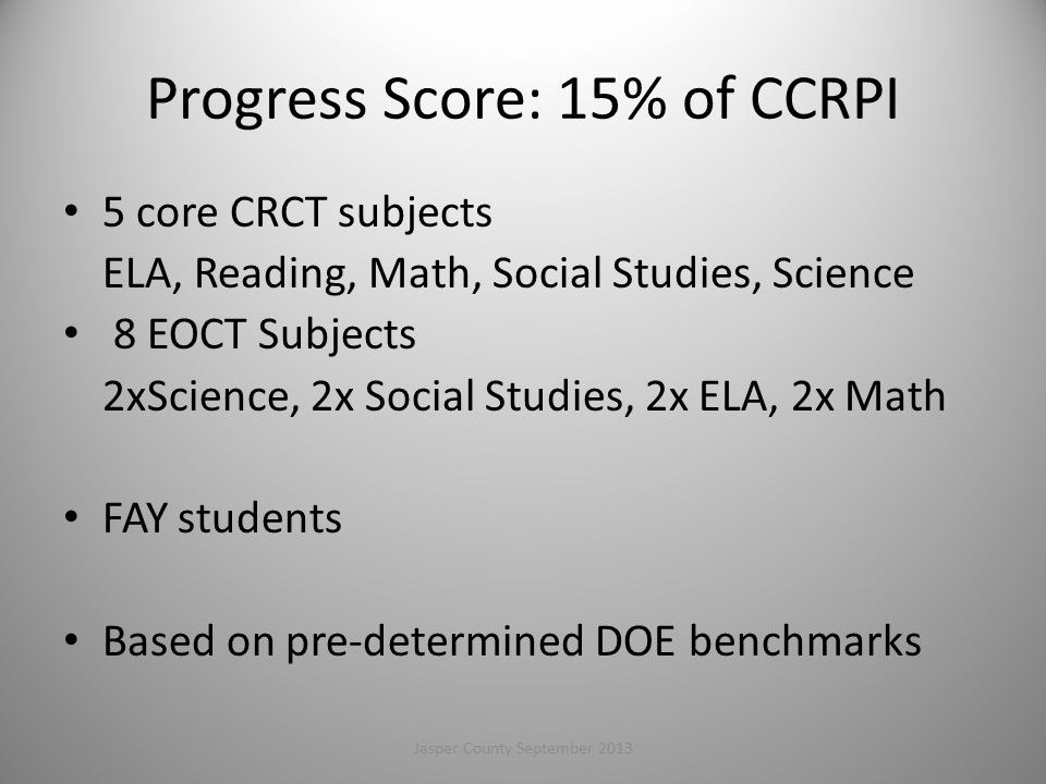 Progress Score: 15% of CCRPI 5 core CRCT subjects ELA, Reading, Math, Social Studies, Science 8 EOCT Subjects 2xScience, 2x Social Studies, 2x ELA, 2x Math FAY students Based on pre-determined DOE benchmarks 62Jasper County September 2013