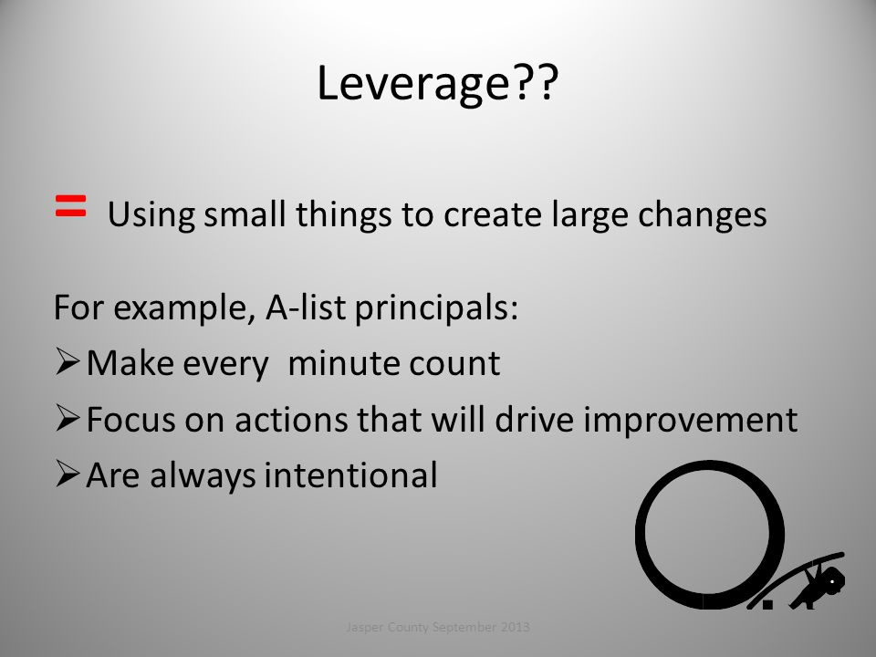 Leverage?? = Using small things to create large changes For example, A-list principals:  Make every minute count  Focus on actions that will drive i
