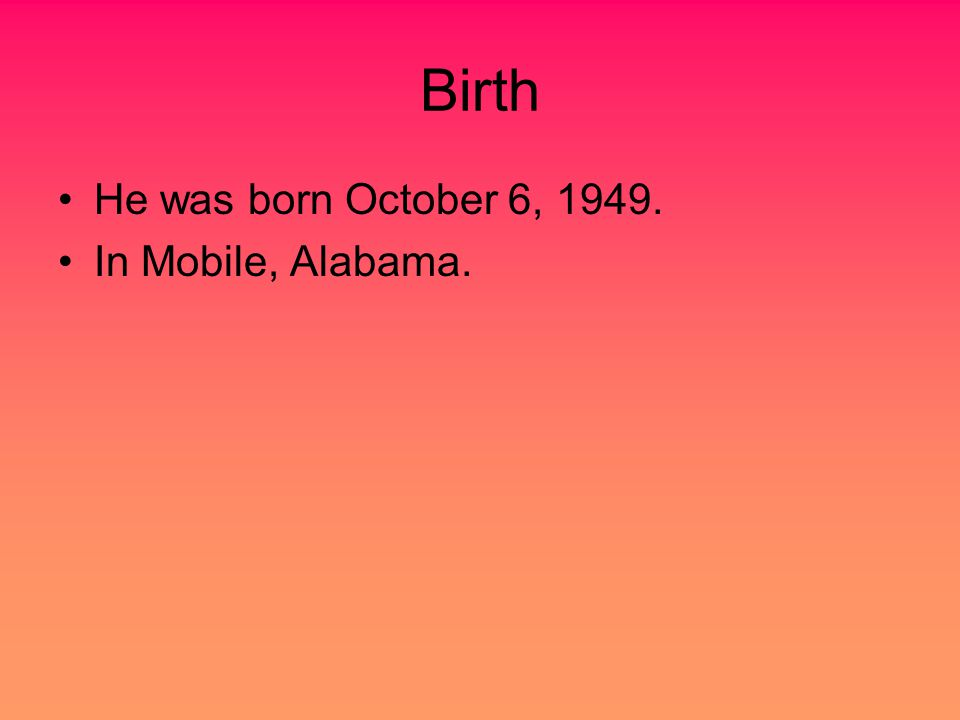Birth He was born October 6, 1949. In Mobile, Alabama.