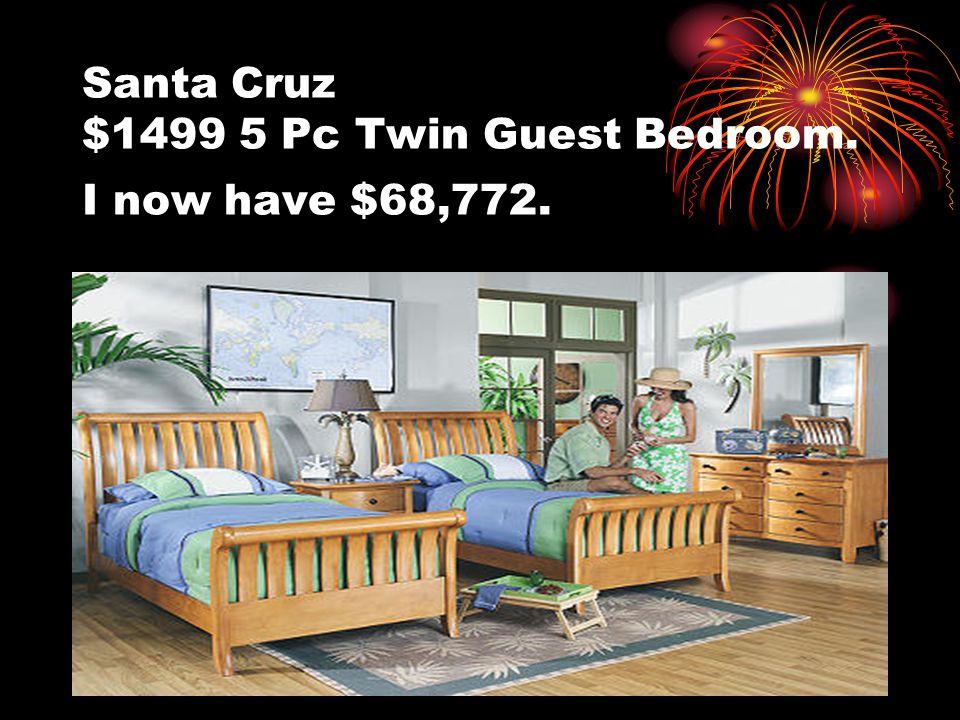 Santa Cruz $1499 5 Pc Twin Guest Bedroom. I now have $68,772.