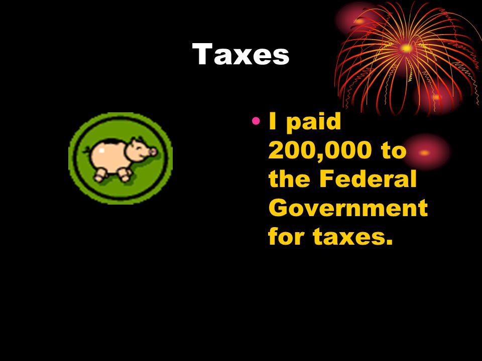 Taxes I paid 200,000 to the Federal Government for taxes.