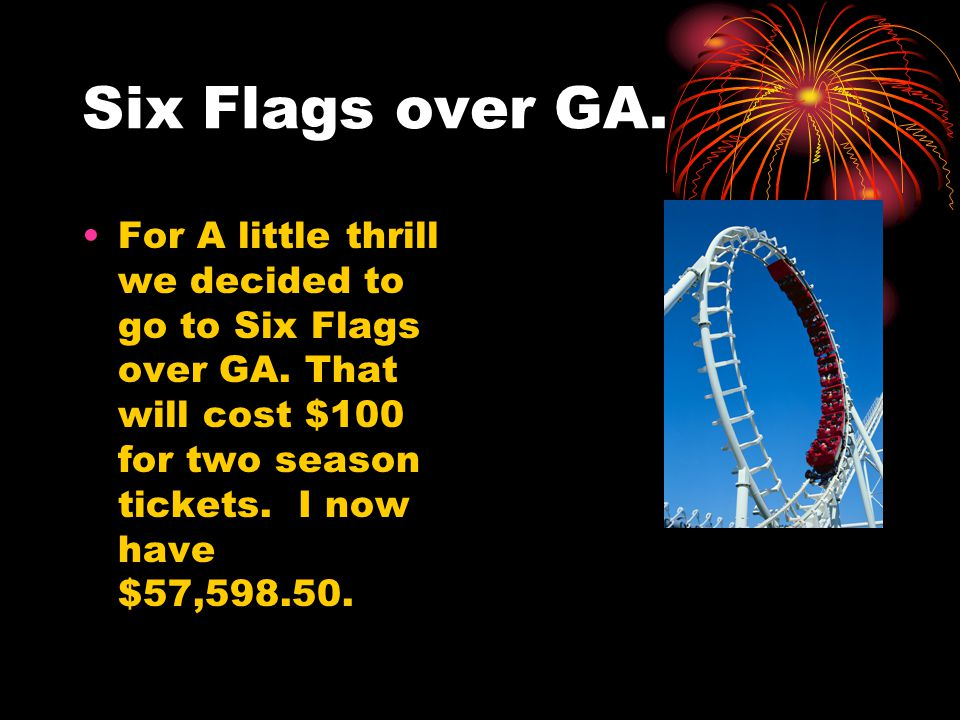 Six Flags over GA. For A little thrill we decided to go to Six Flags over GA. That will cost $100 for two season tickets. I now have $57,598.50.