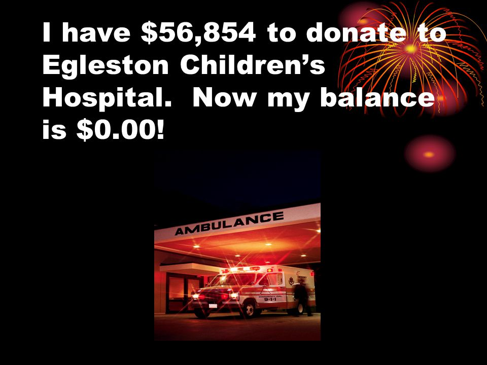 I have $56,854 to donate to Egleston Children's Hospital. Now my balance is $0.00!