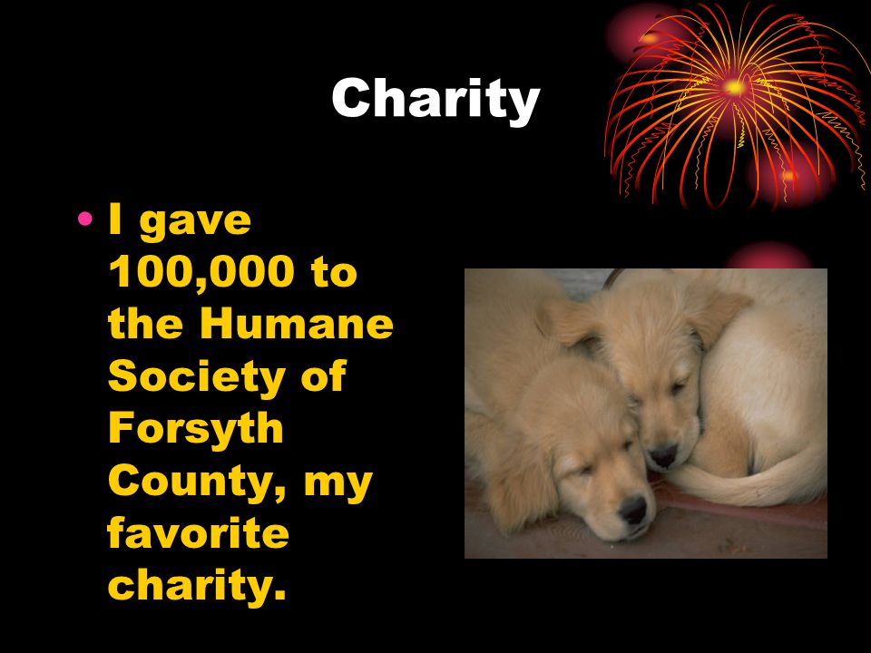 Charity I gave 100,000 to the Humane Society of Forsyth County, my favorite charity.