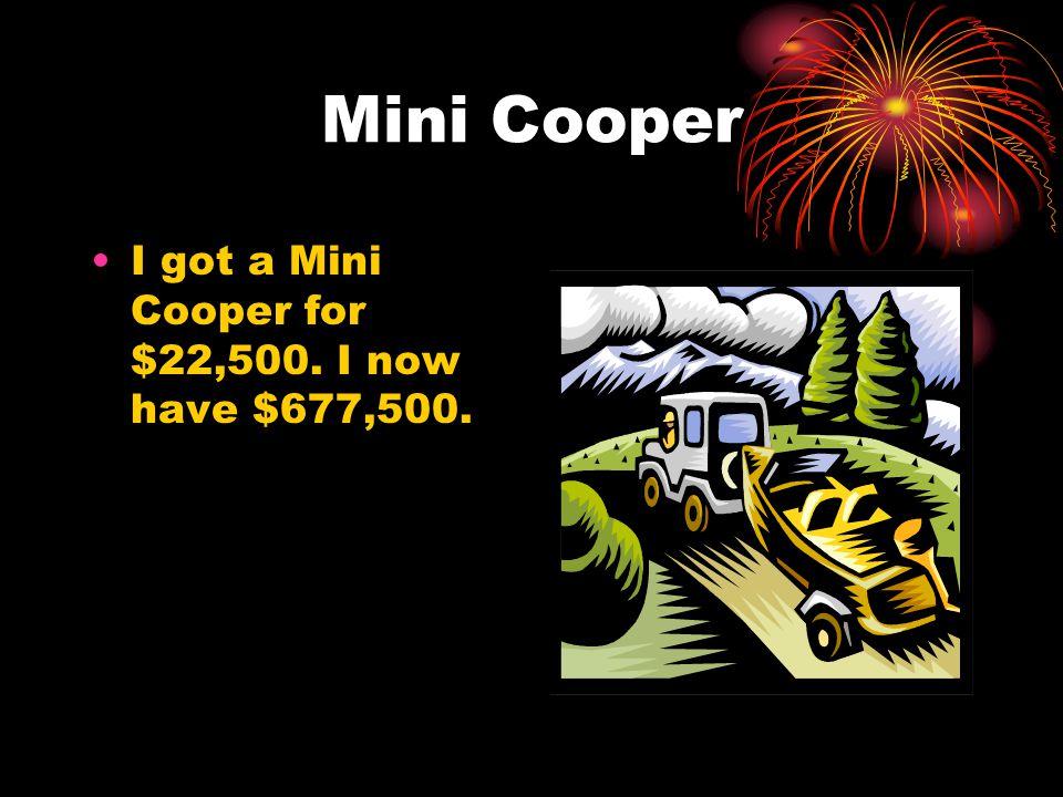 Mini Cooper I got a Mini Cooper for $22,500. I now have $677,500.