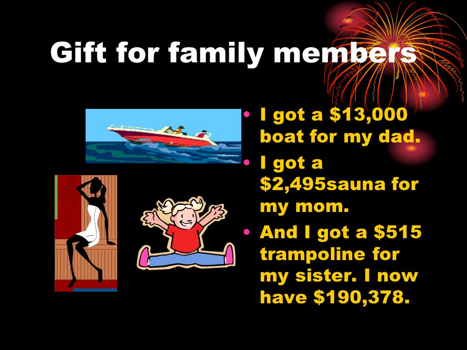Gift for family members I got a $13,000 boat for my dad. I got a $2,495sauna for my mom. And I got a $515 trampoline for my sister. I now have $190,37