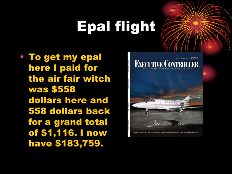 Epal flight To get my epal here I paid for the air fair witch was $558 dollars here and 558 dollars back for a grand total of $1,116. I now have $183,