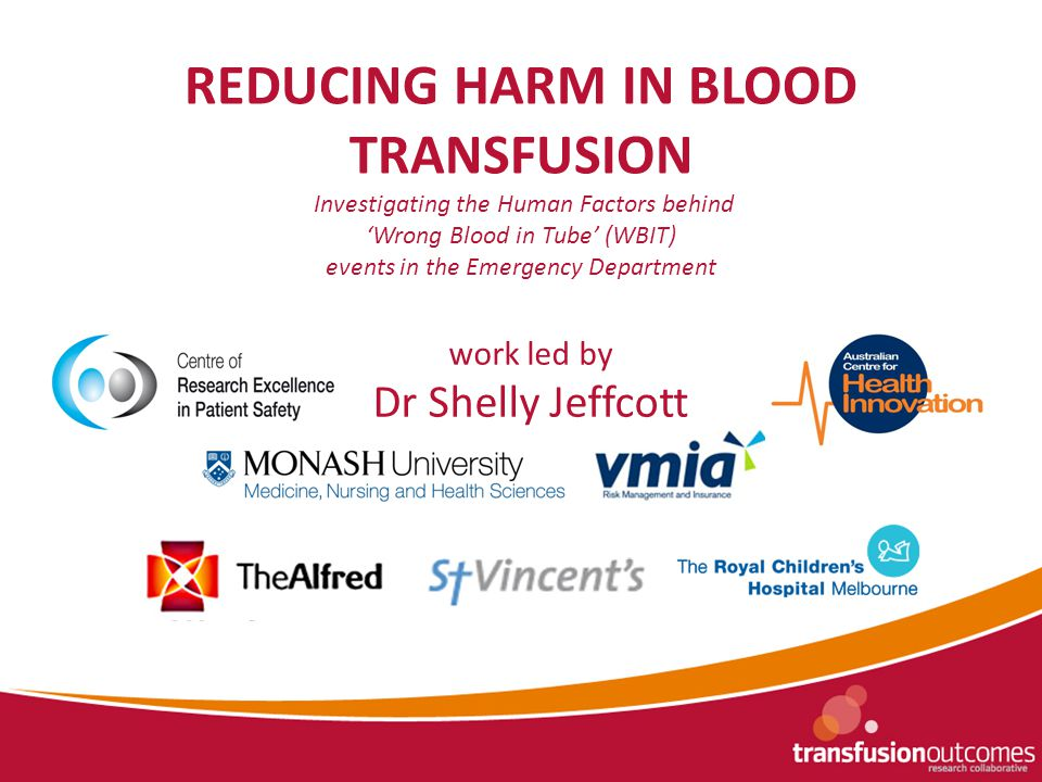 REDUCING HARM IN BLOOD TRANSFUSION Investigating the Human Factors behind 'Wrong Blood in Tube' (WBIT) events in the Emergency Department work led by Dr Shelly Jeffcott