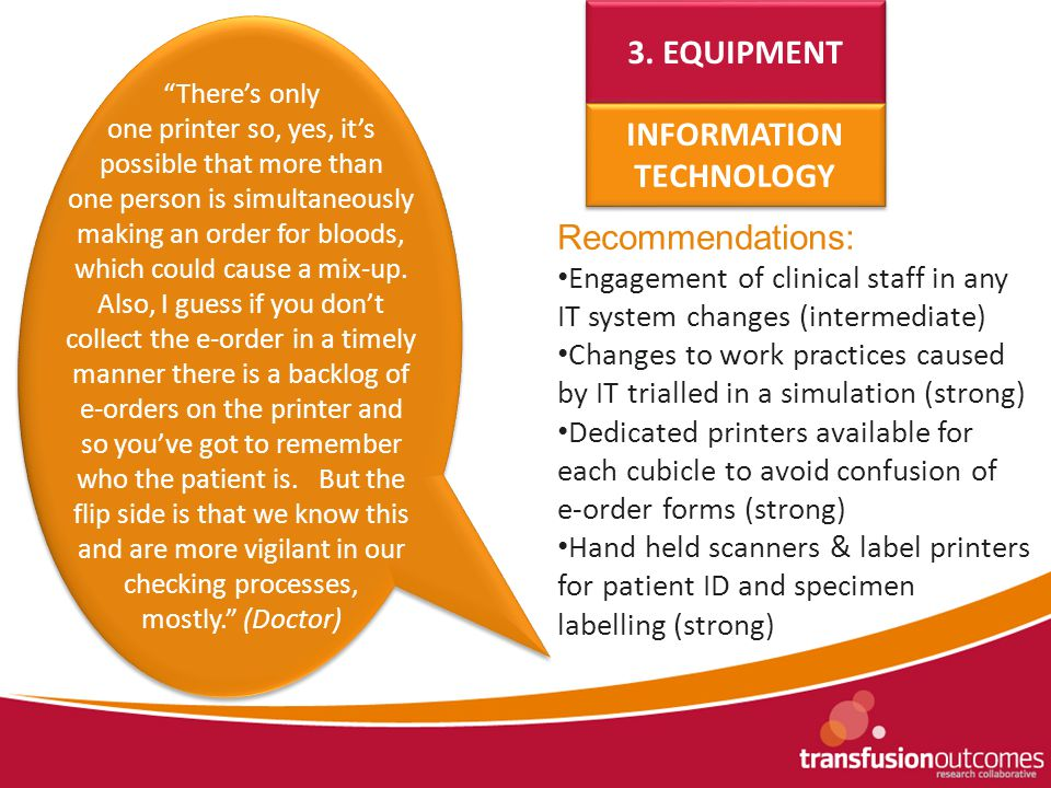Recommendations: Engagement of clinical staff in any IT system changes (intermediate) Changes to work practices caused by IT trialled in a simulation (strong) Dedicated printers available for each cubicle to avoid confusion of e-order forms (strong) Hand held scanners & label printers for patient ID and specimen labelling (strong) 3.
