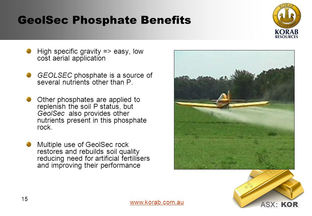 ASX : ASX : KOR www.korab.com.au 15 GeolSec Phosphate Benefits High specific gravity => easy, low cost aerial application GEOLSEC phosphate is a source of several nutrients other than P.