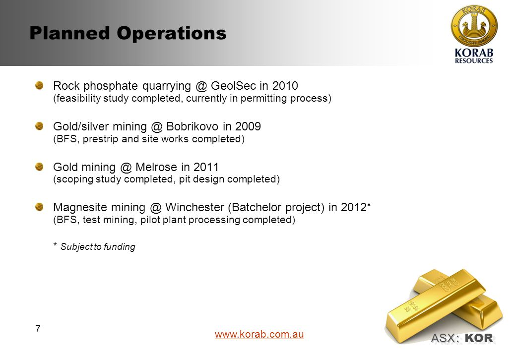 ASX : ASX : KOR www.korab.com.au 7 Planned Operations Rock phosphate quarrying @ GeolSec in 2010 (feasibility study completed, currently in permitting process) Gold/silver mining @ Bobrikovo in 2009 (BFS, prestrip and site works completed) Gold mining @ Melrose in 2011 (scoping study completed, pit design completed) Magnesite mining @ Winchester (Batchelor project) in 2012* (BFS, test mining, pilot plant processing completed) * Subject to funding