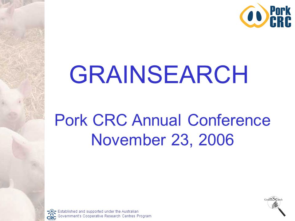 Established and supported under the Australian Government's Cooperative Research Centres Program Pork CRC Annual Conference November 23, 2006 GRAINSEARCH