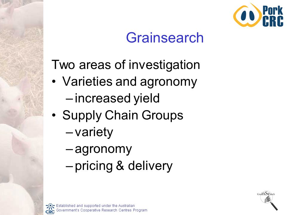 Established and supported under the Australian Government's Cooperative Research Centres Program Grainsearch Two areas of investigation Varieties and agronomy –increased yield Supply Chain Groups –variety –agronomy –pricing & delivery