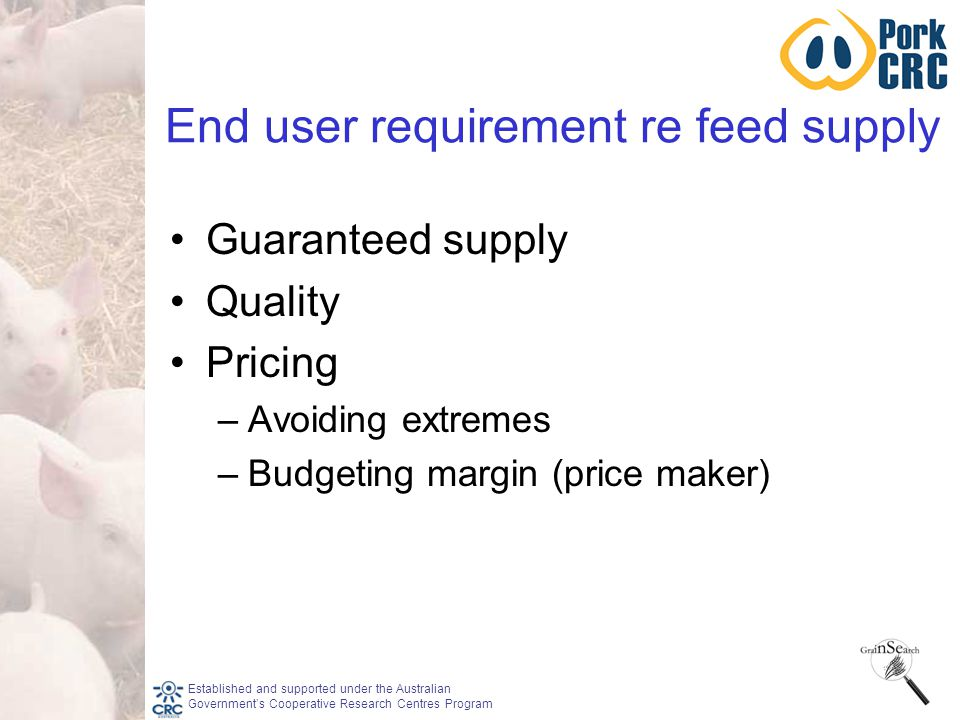 Established and supported under the Australian Government's Cooperative Research Centres Program End user requirement re feed supply Guaranteed supply Quality Pricing –Avoiding extremes –Budgeting margin (price maker)