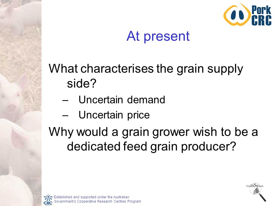 Established and supported under the Australian Government's Cooperative Research Centres Program At present What characterises the grain supply side.